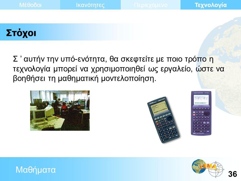 Μαθήματα Τεχνολογία 36 ΙκανότητεςΜέθοδοιΠεριεχόμενο Σ ' αυτήν την υπό-ενότητα, θα σκεφτείτε με ποιο τρόπο η τεχνολογία μπορεί να χρησιμοποιηθεί ως εργαλείο, ώστε να βοηθήσει τη μαθηματική μοντελοποίηση.