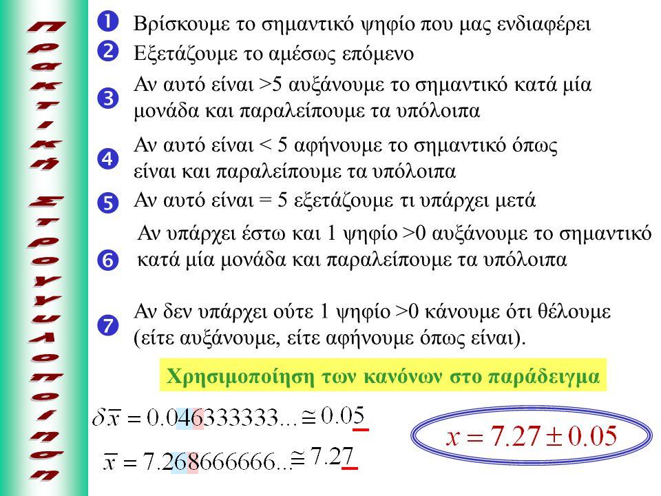  Βρίσκουμε το σημαντικό ψηφίο που μας ενδιαφέρει  Εξετάζουμε το αμέσως επόμενο  Αν αυτό είναι >5 αυξάνουμε το σημαντικό κατά μία μονάδα και παραλείπουμε τα υπόλοιπα  Αν αυτό είναι < 5 αφήνουμε το σημαντικό όπως είναι και παραλείπουμε τα υπόλοιπα  Αν αυτό είναι = 5 εξετάζουμε τι υπάρχει μετά  Αν υπάρχει έστω και 1 ψηφίο >0 αυξάνουμε το σημαντικό κατά μία μονάδα και παραλείπουμε τα υπόλοιπα  Αν δεν υπάρχει ούτε 1 ψηφίο >0 κάνουμε ότι θέλουμε (είτε αυξάνουμε, είτε αφήνουμε όπως είναι).