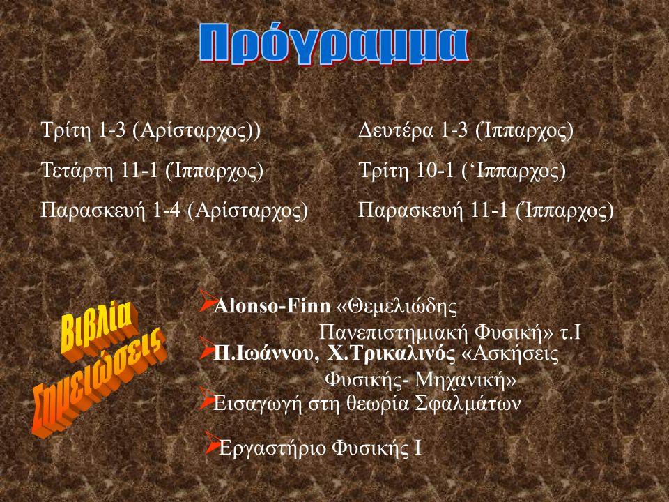  Alonso-Finn «Θεμελιώδης Πανεπιστημιακή Φυσική» τ.Ι  Π.Ιωάννου, Χ.Τρικαλινός «Ασκήσεις Φυσικής- Μηχανική»  Εισαγωγή στη θεωρία Σφαλμάτων  Εργαστήριο Φυσικής Ι Τρίτη 1-3 (Αρίσταρχος)) Τετάρτη 11-1 (Ίππαρχος) Παρασκευή 1-4 (Αρίσταρχος) Δευτέρα 1-3 (Ίππαρχος) Τρίτη 10-1 ('Ιππαρχος) Παρασκευή 11-1 (Ίππαρχος)