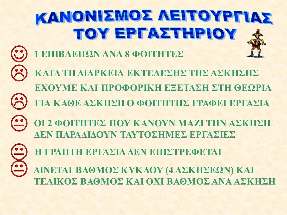 1 ΕΠΙΒΛΕΠΩΝ ΑΝΑ 8 ΦΟΙΤΗΤΕΣΚΑΤΑ ΤΗ ΔΙΑΡΚΕΙΑ ΕΚΤΕΛΕΣΗΣ ΤΗΣ ΑΣΚΗΣΗΣ ΕΧΟΥΜΕ ΚΑΙ ΠΡΟΦΟΡΙΚΗ ΕΞΕΤΑΣΗ ΣΤΗ ΘΕΩΡΙΑ ΟΙ 2 ΦΟΙΤΗΤΕΣ ΠΟΥ ΚΑΝΟΥΝ ΜΑΖΙ ΤΗΝ ΑΣΚΗΣΗ ΔΕΝ ΠΑΡΑΔΙΔΟΥΝ ΤΑΥΤΟΣΗΜΕΣ ΕΡΓΑΣΙΕΣ Η ΓΡΑΠΤΗ ΕΡΓΑΣΙΑ ΔΕΝ ΕΠΙΣΤΡΕΦΕΤΑΙ ΔΙΝΕΤΑΙ ΒΑΘΜΟΣ ΚΥΚΛΟΥ (4 ΑΣΚΗΣΕΩΝ) ΚΑΙ ΤΕΛΙΚΟΣ ΒΑΘΜΟΣ ΚΑΙ ΟΧΙ ΒΑΘΜΟΣ ΑΝΑ ΑΣΚΗΣΗ ΓΙΑ ΚΑΘΕ ΑΣΚΗΣΗ Ο ΦΟΙΤΗΤΗΣ ΓΡΑΦΕΙ ΕΡΓΑΣΙΑ
