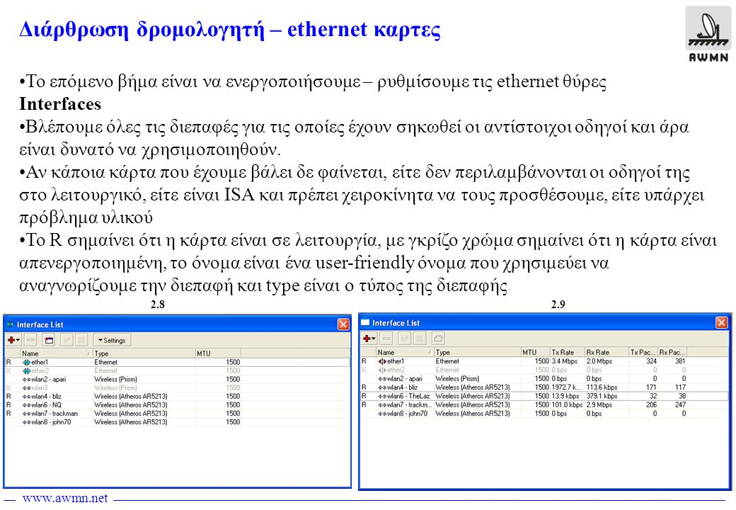www.awmn.net Διάρθρωση δρομολογητή – ethernet καρτες •To επόμενο βήμα είναι να ενεργοποιήσουμε – ρυθμίσουμε τις ethernet θύρες Interfaces •Βλέπουμε όλες τις διεπαφές για τις οποίες έχουν σηκωθεί οι αντίστοιχoι οδηγοί και άρα είναι δυνατό να χρησιμοποιηθούν.