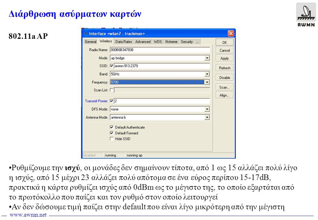 www.awmn.net Διάρθρωση ασύρματων καρτών 802.11a AP •Ρυθμίζουμε την ισχύ, οι μονάδες δεν σημαίνουν τίποτα, από 1 ως 15 αλλάζει πολύ λίγο η ισχύς, από 15 μέχρι 23 αλλάζει πολύ απότομα σε ένα εύρος περίπου 15-17dB, πρακτικά η κάρτα ρυθμίζει ισχύς από 0dBm ως το μέγιστο της, το οποίο εξαρτάται από το πρωτόκολλο που παίζει και τον ρυθμό στον οποίο λειτουργεί •Αν δεν δώσουμε τιμή παίζει στην default που είναι λίγο μικρότερη από την μέγιστη