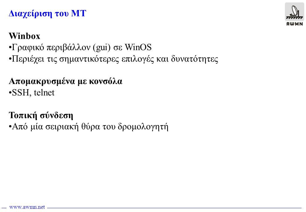 www.awmn.net Εγκατάσταση WinBox •Από τη σελίδα http://router_address/winbox/winbox.exe κατεβάζουμε το winbox.exehttp://router_address/winbox/winbox.exe •Στην περίπτωση που έχουμε αλλάξει την πόρτα για τον http, πρέπει να δώσουμε π.χ http://10.0.0.1:8080 http://10.0.0.1:8080 •To Winbox χρησιμοποιεί κάποια plug-ins τα οποία φυλλάσονται τοπικά στο δίσκο μας και τα οποία είναι διαφορετικά για κάθε έκδοση του MT που χρησιμοποιούμε.