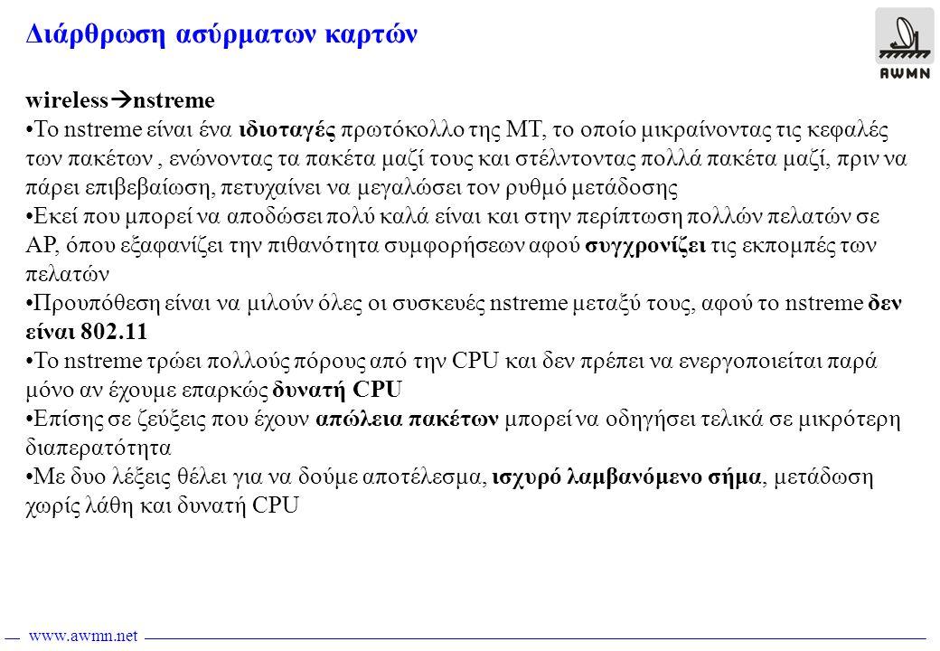 www.awmn.net Διάρθρωση ασύρματων καρτών wireless  nstreme •Το nstreme είναι ένα ιδιοταγές πρωτόκολλο της MT, το οποίο μικραίνοντας τις κεφαλές των πακέτων, ενώνοντας τα πακέτα μαζί τους και στέλντοντας πολλά πακέτα μαζί, πριν να πάρει επιβεβαίωση, πετυχαίνει να μεγαλώσει τον ρυθμό μετάδοσης •Εκεί που μπορεί να αποδώσει πολύ καλά είναι και στην περίπτωση πολλών πελατών σε AP, όπου εξαφανίζει την πιθανότητα συμφορήσεων αφού συγχρονίζει τις εκπομπές των πελατών •Προυπόθεση είναι να μιλούν όλες οι συσκευές nstreme μεταξύ τους, αφού το nstreme δεν είναι 802.11 •To nstreme τρώει πολλούς πόρους από την CPU και δεν πρέπει να ενεργοποιείται παρά μόνο αν έχουμε επαρκώς δυνατή CPU •Επίσης σε ζεύξεις που έχουν απώλεια πακέτων μπορεί να οδηγήσει τελικά σε μικρότερη διαπερατότητα •Με δυο λέξεις θέλει για να δούμε αποτέλεσμα, ισχυρό λαμβανόμενο σήμα, μετάδωση χωρίς λάθη και δυνατή CPU