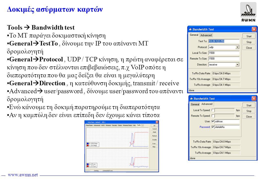www.awmn.net Δοκιμές ασύρματων καρτών Tools  Bandwidth test •To ΜΤ παράγει δοκιμαστική κίνηση •General  TestTo, δίνουμε την IP του απέναντι ΜΤ δρομολογητή •General  Protocol, UDP / TCP κίνηση, η πρώτη αναφέρεται σε κίνηση που δεν στέλνονται επιβεβαιώσεις, π.χ VoIP οπότε η διεπερατότητα που θα μας δείξει θα είναι η μεγαλύτερη •General  Direction, η κατεύθυνση δοκιμής, transmit / receive •Advanced  user/password, δίνουμε user/password του απέναντι δρομολογητή •Ενώ κάνουμε τη δοκιμή παρατηρούμε τη διαπερατότητα •Αν η καμπύλη δεν είναι επίπεδη δεν έχουμε κάνει τίποτα