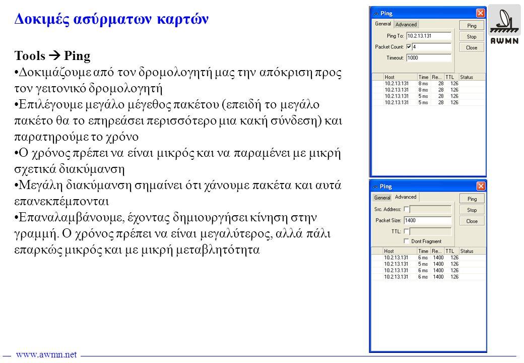 www.awmn.net Δοκιμές ασύρματων καρτών Tools  Ping •Δοκιμάζουμε από τον δρομολογητή μας την απόκριση προς τον γειτονικό δρομολογητή •Επιλέγουμε μεγάλο μέγεθος πακέτου (επειδή το μεγάλο πακέτο θα το επηρεάσει περισσότερο μια κακή σύνδεση) και παρατηρούμε το χρόνο •Ο χρόνος πρέπει να είναι μικρός και να παραμένει με μικρή σχετικά διακύμανση •Μεγάλη διακύμανση σημαίνει ότι χάνουμε πακέτα και αυτά επανεκπέμπονται •Επαναλαμβάνουμε, έχοντας δημιουργήσει κίνηση στην γραμμή.