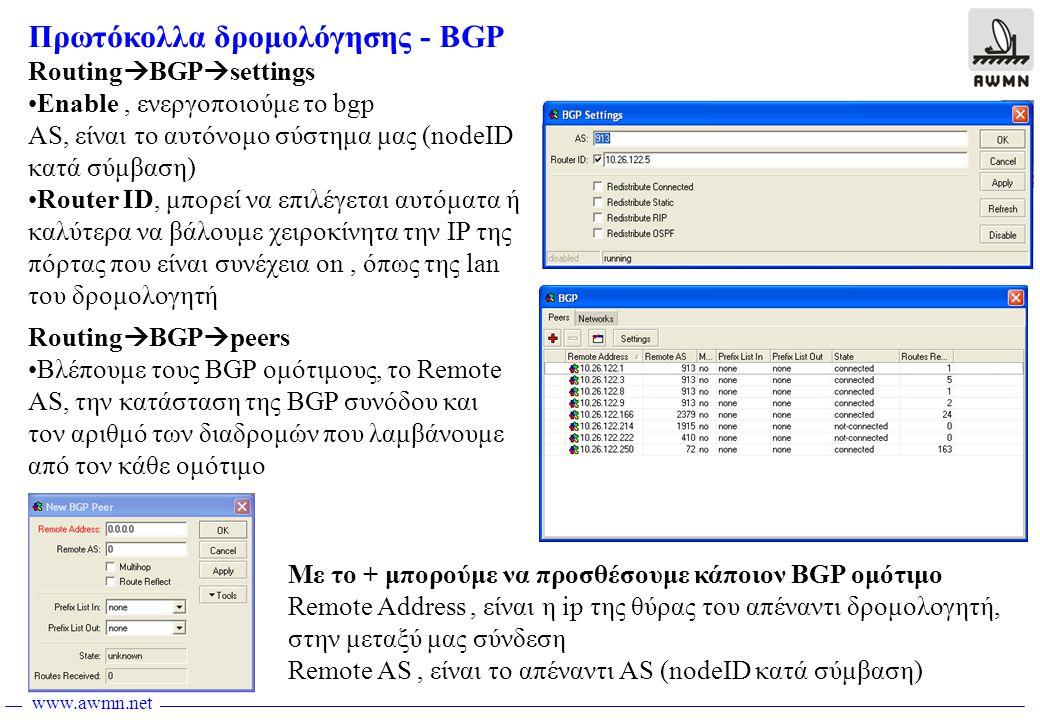 www.awmn.net Πρωτόκολλα δρομολόγησης - BGP Routing  BGP  settings •Enable, ενεργοποιούμε το bgp AS, είναι το αυτόνομο σύστημα μας (nodeID κατά σύμβαση) •Router ID, μπορεί να επιλέγεται αυτόματα ή καλύτερα να βάλουμε χειροκίνητα την IP της πόρτας που είναι συνέχεια on, όπως της lan του δρομολογητή Routing  BGP  peers •Βλέπουμε τους BGP ομότιμους, το Remote AS, την κατάσταση της BGP συνόδου και τον αριθμό των διαδρομών που λαμβάνουμε από τον κάθε ομότιμο Με το + μπορούμε να προσθέσουμε κάποιον BGP ομότιμο Remote Address, είναι η ip της θύρας του απέναντι δρομολογητή, στην μεταξύ μας σύνδεση Remote AS, είναι το απέναντι AS (nodeID κατά σύμβαση)