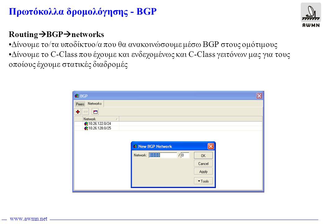 www.awmn.net Πρωτόκολλα δρομολόγησης - BGP Routing  BGP  networks •Δίνουμε το/τα υποδίκτυο/α που θα ανακοινώσουμε μέσω BGP στους ομότιμους •Δίνουμε το C-Class που έχουμε και ενδεχομένως και C-Class γειτόνων μας για τους οποίους έχουμε στατικές διαδρομές