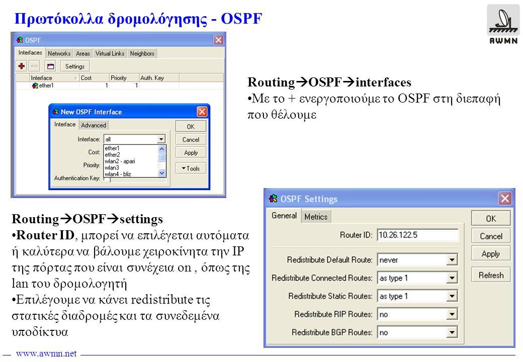 www.awmn.net Πρωτόκολλα δρομολόγησης - OSPF Routing  OSPF  settings •Router ID, μπορεί να επιλέγεται αυτόματα ή καλύτερα να βάλουμε χειροκίνητα την IP της πόρτας που είναι συνέχεια on, όπως της lan του δρομολογητή •Επιλέγουμε να κάνει redistribute τις στατικές διαδρομές και τα συνεδεμένα υποδίκτυα Routing  OSPF  interfaces •Με το + ενεργοποιούμε το OSPF στη διεπαφή που θέλουμε