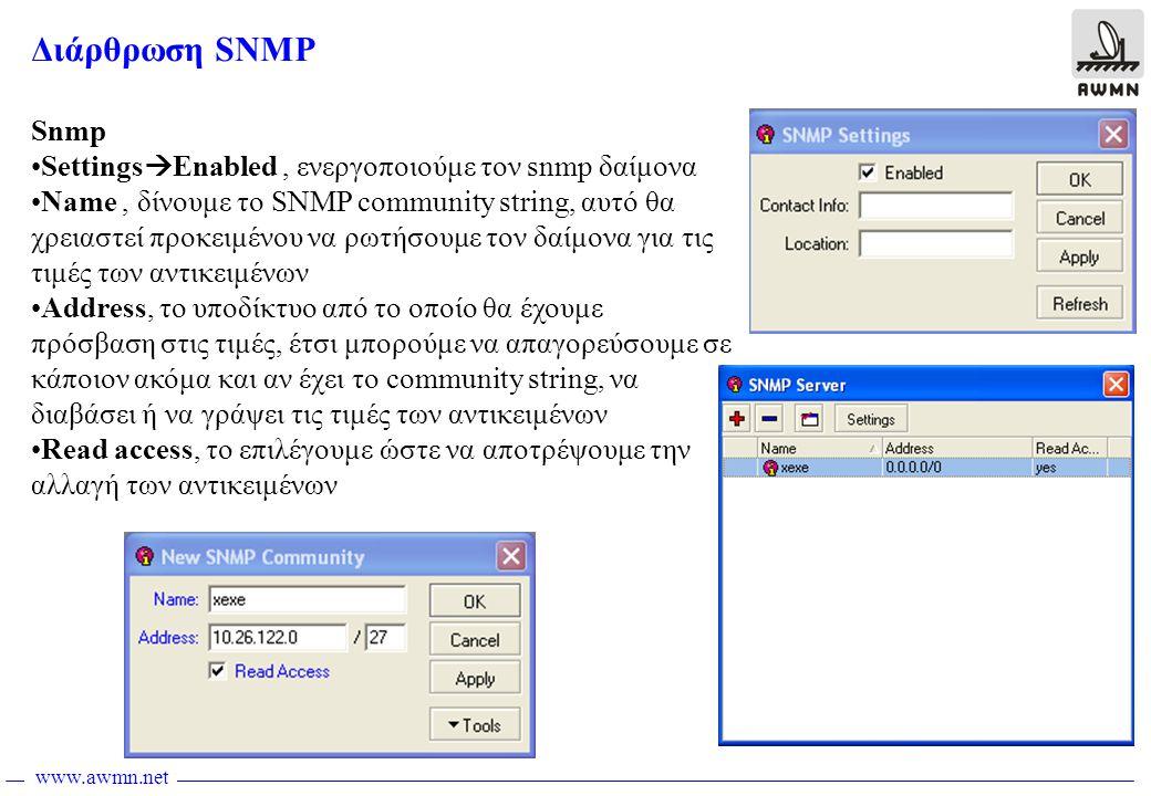 www.awmn.net Διάρθρωση SNMP Snmp •Settings  Enabled, ενεργοποιούμε τον snmp δαίμονα •Name, δίνουμε το SNMP community string, αυτό θα χρειαστεί προκειμένου να ρωτήσουμε τον δαίμονα για τις τιμές των αντικειμένων •Address, το υποδίκτυο από το οποίο θα έχουμε πρόσβαση στις τιμές, έτσι μπορούμε να απαγορεύσουμε σε κάποιον ακόμα και αν έχει το community string, να διαβάσει ή να γράψει τις τιμές των αντικειμένων •Read access, το επιλέγουμε ώστε να αποτρέψουμε την αλλαγή των αντικειμένων
