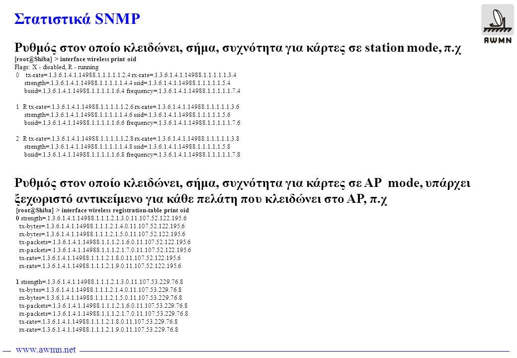 www.awmn.net Στατιστικά SNMP Ρυθμός στον οποίο κλειδώνει, σήμα, συχνότητα για κάρτες σε station mode, π.χ [root@Shiba] > interface wireless print oid Flags: X - disabled, R - running 0 tx-rate=.1.3.6.1.4.1.14988.1.1.1.1.1.2.4 rx-rate=.1.3.6.1.4.1.14988.1.1.1.1.1.3.4 strength=.1.3.6.1.4.1.14988.1.1.1.1.1.4.4 ssid=.1.3.6.1.4.1.14988.1.1.1.1.1.5.4 bssid=.1.3.6.1.4.1.14988.1.1.1.1.1.6.4 frequency=.1.3.6.1.4.1.14988.1.1.1.1.1.7.4 1 R tx-rate=.1.3.6.1.4.1.14988.1.1.1.1.1.2.6 rx-rate=.1.3.6.1.4.1.14988.1.1.1.1.1.3.6 strength=.1.3.6.1.4.1.14988.1.1.1.1.1.4.6 ssid=.1.3.6.1.4.1.14988.1.1.1.1.1.5.6 bssid=.1.3.6.1.4.1.14988.1.1.1.1.1.6.6 frequency=.1.3.6.1.4.1.14988.1.1.1.1.1.7.6 2 R tx-rate=.1.3.6.1.4.1.14988.1.1.1.1.1.2.8 rx-rate=.1.3.6.1.4.1.14988.1.1.1.1.1.3.8 strength=.1.3.6.1.4.1.14988.1.1.1.1.1.4.8 ssid=.1.3.6.1.4.1.14988.1.1.1.1.1.5.8 bssid=.1.3.6.1.4.1.14988.1.1.1.1.1.6.8 frequency=.1.3.6.1.4.1.14988.1.1.1.1.1.7.8 Ρυθμός στον οποίο κλειδώνει, σήμα, συχνότητα για κάρτες σε AP mode, υπάρχει ξεχωριστό αντικείμενο για κάθε πελάτη που κλειδώνει στο AP, π.χ [root@Shiba] > interface wireless registration-table print oid 0 strength=.1.3.6.1.4.1.14988.1.1.1.2.1.3.0.11.107.52.122.195.6 tx-bytes=.1.3.6.1.4.1.14988.1.1.1.2.1.4.0.11.107.52.122.195.6 rx-bytes=.1.3.6.1.4.1.14988.1.1.1.2.1.5.0.11.107.52.122.195.6 tx-packets=.1.3.6.1.4.1.14988.1.1.1.2.1.6.0.11.107.52.122.195.6 rx-packets=.1.3.6.1.4.1.14988.1.1.1.2.1.7.0.11.107.52.122.195.6 tx-rate=.1.3.6.1.4.1.14988.1.1.1.2.1.8.0.11.107.52.122.195.6 rx-rate=.1.3.6.1.4.1.14988.1.1.1.2.1.9.0.11.107.52.122.195.6 1 strength=.1.3.6.1.4.1.14988.1.1.1.2.1.3.0.11.107.53.229.76.8 tx-bytes=.1.3.6.1.4.1.14988.1.1.1.2.1.4.0.11.107.53.229.76.8 rx-bytes=.1.3.6.1.4.1.14988.1.1.1.2.1.5.0.11.107.53.229.76.8 tx-packets=.1.3.6.1.4.1.14988.1.1.1.2.1.6.0.11.107.53.229.76.8 rx-packets=.1.3.6.1.4.1.14988.1.1.1.2.1.7.0.11.107.53.229.76.8 tx-rate=.1.3.6.1.4.1.14988.1.1.1.2.1.8.0.11.107.53.229.76.8 rx-rate=.1.3.6.1.4.1.14988.1.1.1.2.1.9.0.11.107.53.229.76.8
