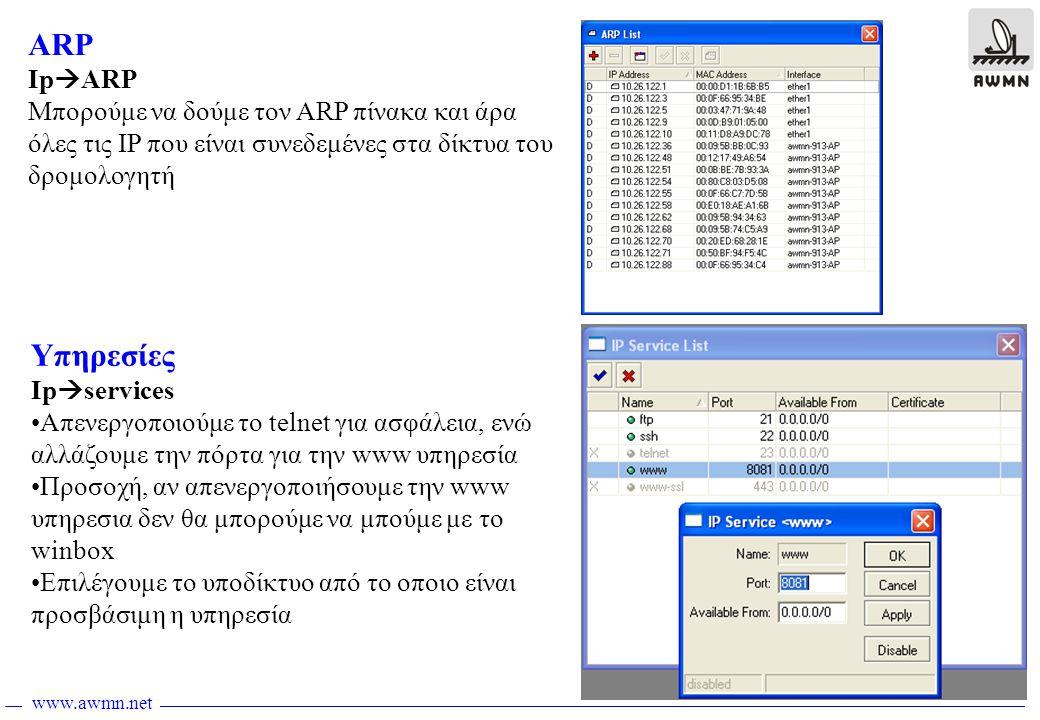 www.awmn.net ARP Ip  ARP Μπορούμε να δούμε τον ARP πίνακα και άρα όλες τις IP που είναι συνεδεμένες στα δίκτυα του δρομολογητή Υπηρεσίες Ip  services •Απενεργοποιούμε το telnet για ασφάλεια, ενώ αλλάζουμε την πόρτα για την www υπηρεσία •Προσοχή, αν απενεργοποιήσουμε την www υπηρεσια δεν θα μπορούμε να μπούμε με το winbox •Επιλέγουμε το υποδίκτυο από το οποιο είναι προσβάσιμη η υπηρεσία