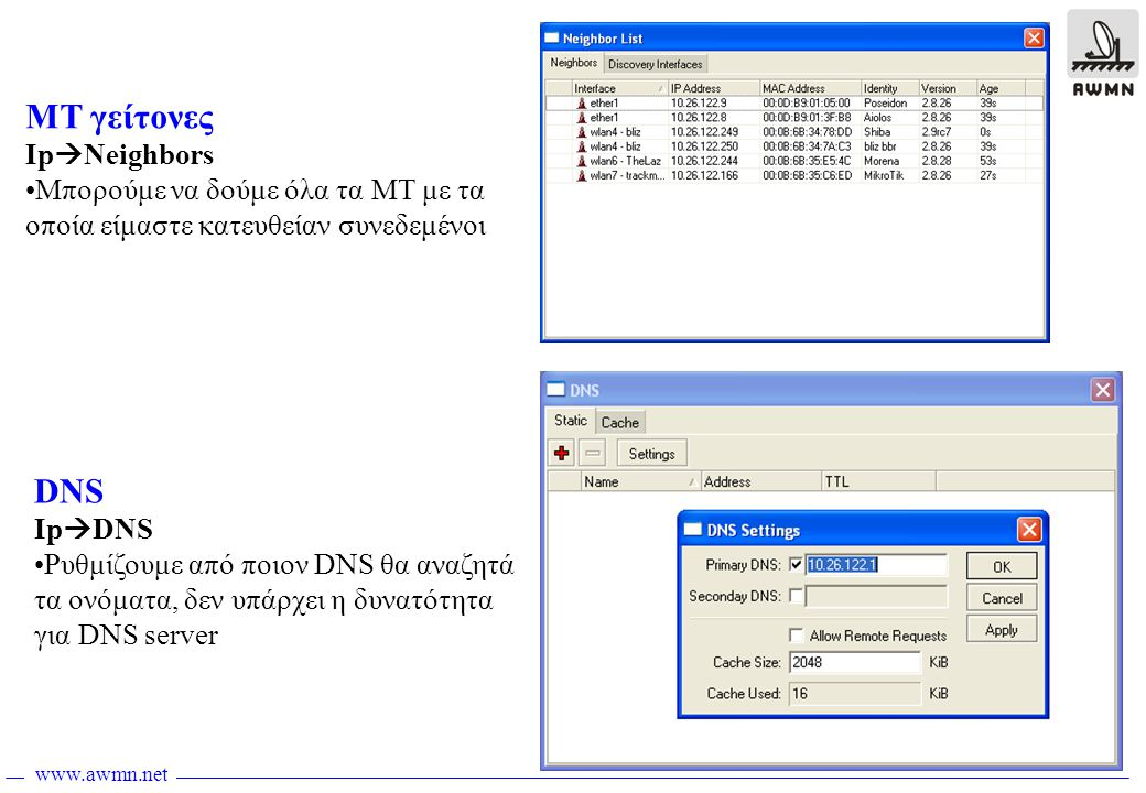 www.awmn.net ΜΤ γείτονες Ip  Neighbors •Μπορούμε να δούμε όλα τα MT με τα οποία είμαστε κατευθείαν συνεδεμένοι DNS Ip  DNS •Ρυθμίζουμε από ποιον DNS θα αναζητά τα ονόματα, δεν υπάρχει η δυνατότητα για DNS server