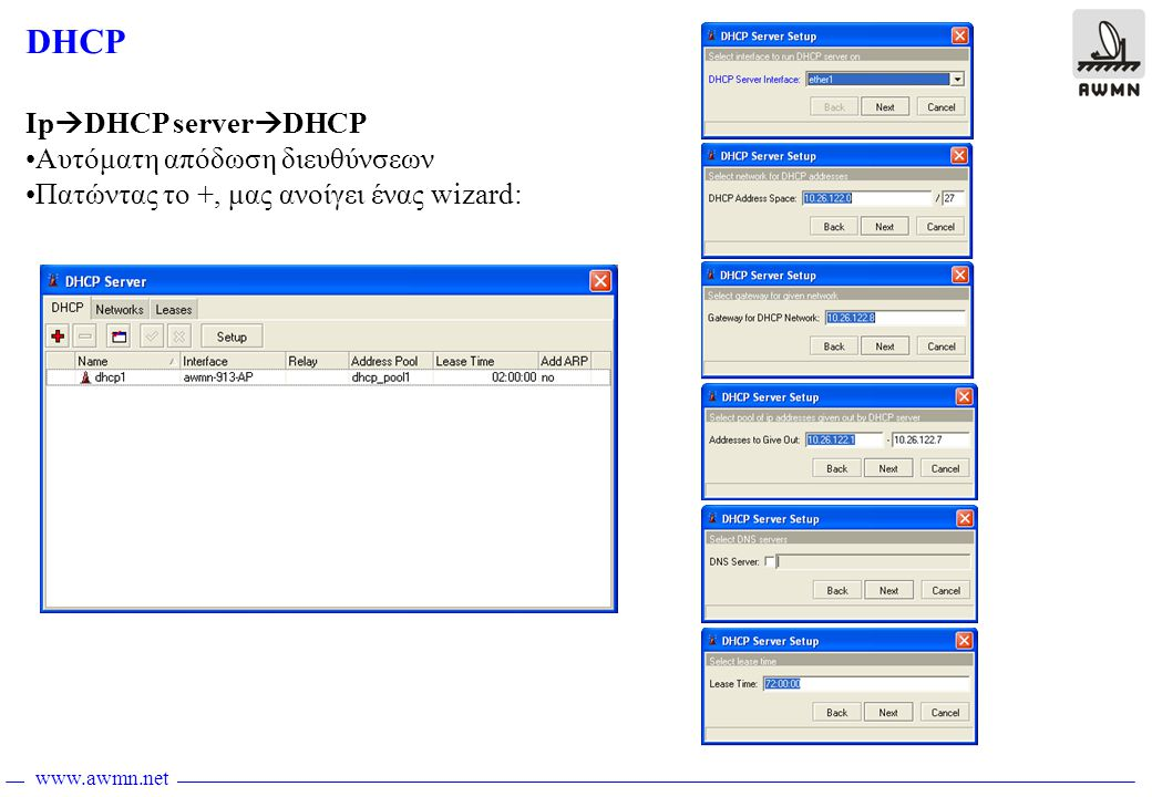 www.awmn.net DHCP Ip  DHCP server  DHCP •Αυτόματη απόδωση διευθύνσεων •Πατώντας το +, μας ανοίγει ένας wizard: