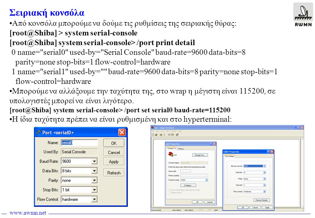 www.awmn.net Σειριακή κονσόλα •Από κονσόλα μπορούμε να δούμε τις ρυθμίσεις της σειριακής θύρας: [root@Shiba] > system serial-console [root@Shiba] syst