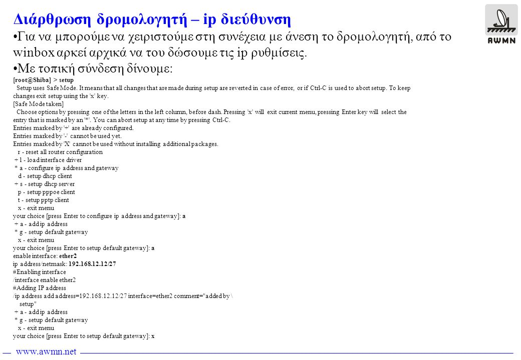 www.awmn.net Αντίγραφα ασφαλείας Files •Μπορούμε να κρατήσουμε αντίγραφο ασφαλείας με όλες τις ρυθμίσεις του δρομολογητή •Κάθε φορά που πατάμε το κουμπάκι Backup, ένα αντίγραφο δημιουργείται του οποιου το όνομα περιέχει την ώρα δημιουργίας του •Το αντίγραφο αυτό το παίρνουμε με ftp και το κρατάμε σε ασφαλές μέρος •Σε περίπτωση απώλειας της διάρθρωσης, ανεβάζουμε το αντίγραφο με ftp, το επιλέγουμε από το παράθυρο και πατάμε το κουμπάκι restore
