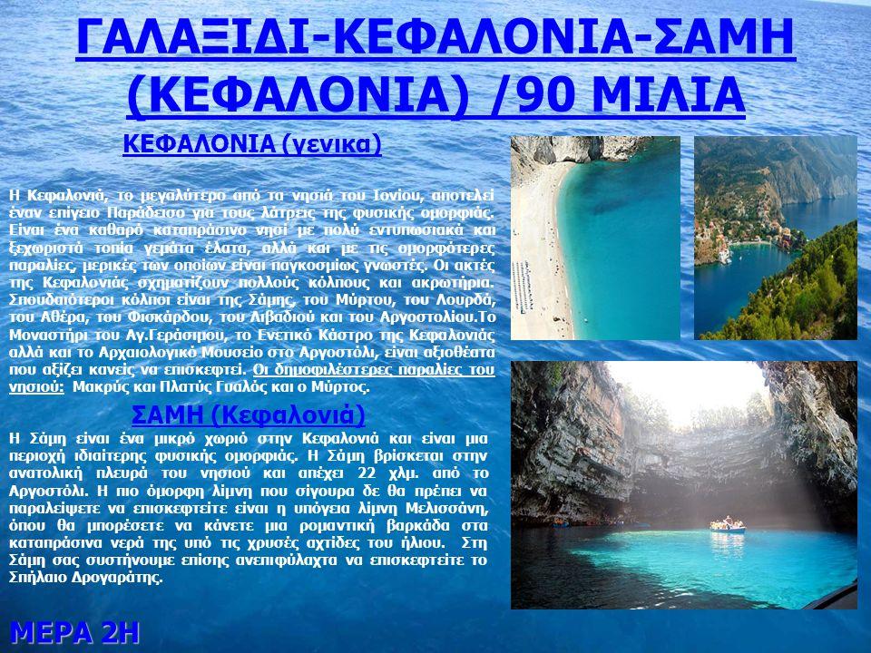 ΜΕΡΑ 2Η ΓΑΛΑΞΙΔΙ-ΚΕΦΑΛΟΝΙΑ-ΣΑΜΗ (ΚΕΦΑΛΟΝΙΑ) /90 ΜΙΛΙΑ ΚΕΦΑΛΟΝΙΑ (γενικα) Η Κεφαλονιά, το μεγαλύτερο από τα νησιά του Ιονίου, αποτελεί έναν επίγειο Παράδεισο για τους λάτρεις της φυσικής ομορφιάς.