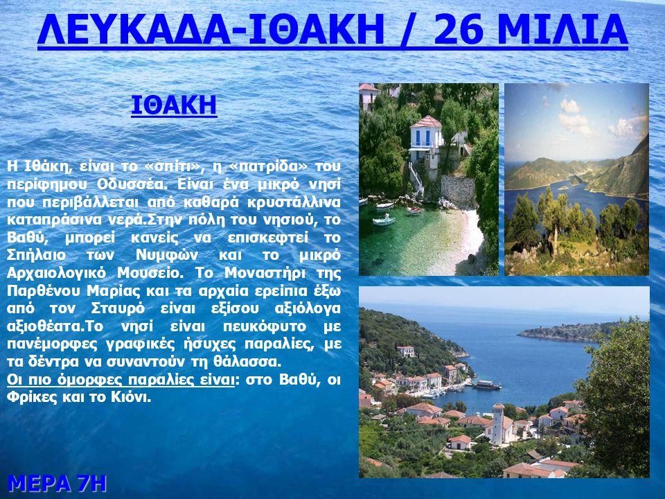 ΜΕΡΑ 7Η ΛΕΥΚΑΔΑ-ΙΘΑΚΗ / 26 ΜΙΛΙΑ ΙΘΑΚΗ Η Ιθάκη, είναι το «σπίτι», η «πατρίδα» του περίφημου Οδυσσέα. Είναι ένα μικρό νησί που περιβάλλεται από καθαρά