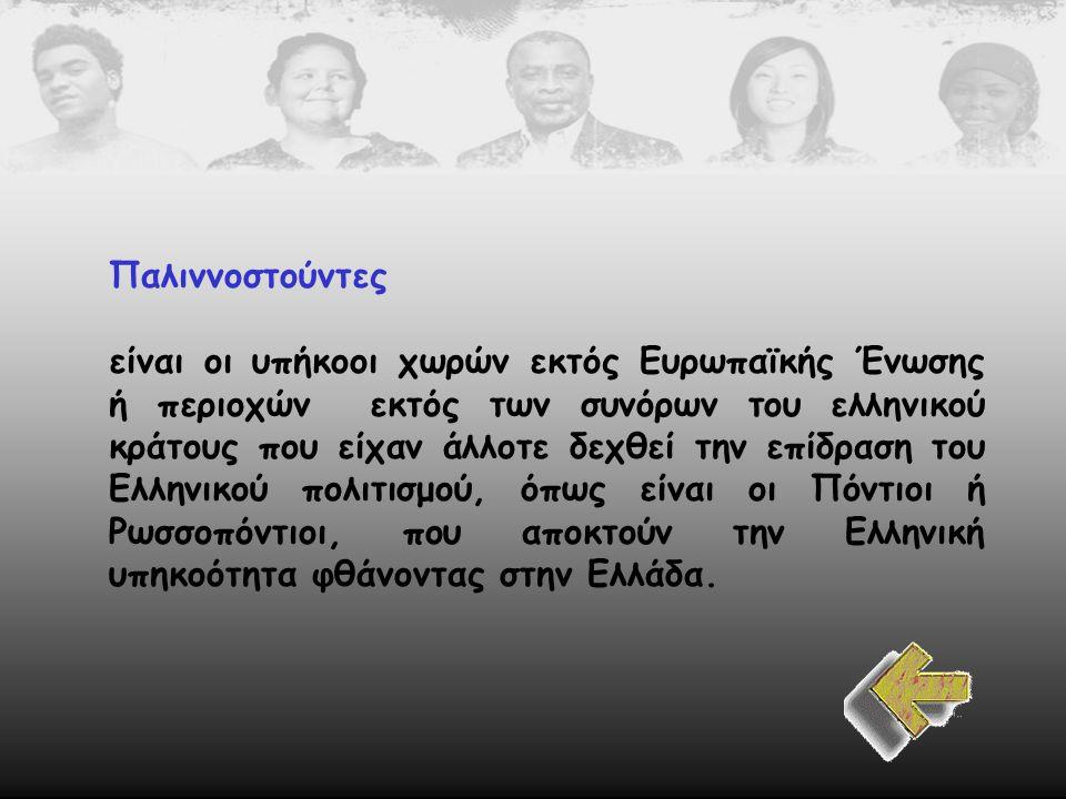 Παλιννοστούντες είναι οι υπήκοοι χωρών εκτός Ευρωπαϊκής Ένωσης ή περιοχών εκτός των συνόρων του ελληνικού κράτους που είχαν άλλοτε δεχθεί την επίδραση