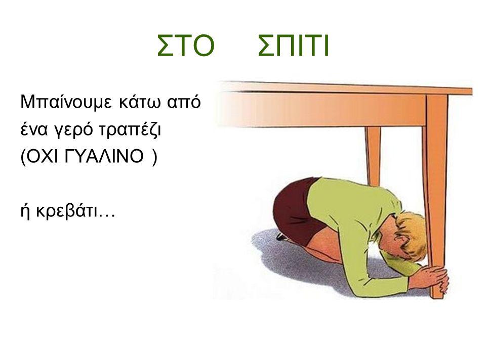 ΣΤΟ ΣΠΙΤΙ Μπαίνουμε κάτω από ένα γερό τραπέζι (ΟΧΙ ΓΥΑΛΙΝΟ ) ή κρεβάτι…