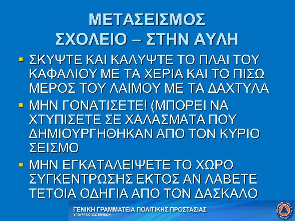 ΜΕΤΑΣΕΙΣΜΟΣ ΣΧΟΛΕΙΟ – ΣΤΗΝ ΑΥΛΗ  ΣΚΥΨΤΕ ΚΑΙ ΚΑΛΥΨΤΕ ΤΟ ΠΛΑΙ ΤΟΥ ΚΑΦΑΛΙΟΥ ΜΕ ΤΑ ΧΕΡΙΑ ΚΑΙ ΤΟ ΠΙΣΩ ΜΕΡΟΣ ΤΟΥ ΛΑΙΜΟΥ ΜΕ ΤΑ ΔΑΧΤΥΛΑ  ΜΗΝ ΓΟΝΑΤΙΣΕΤΕ! (ΜΠ