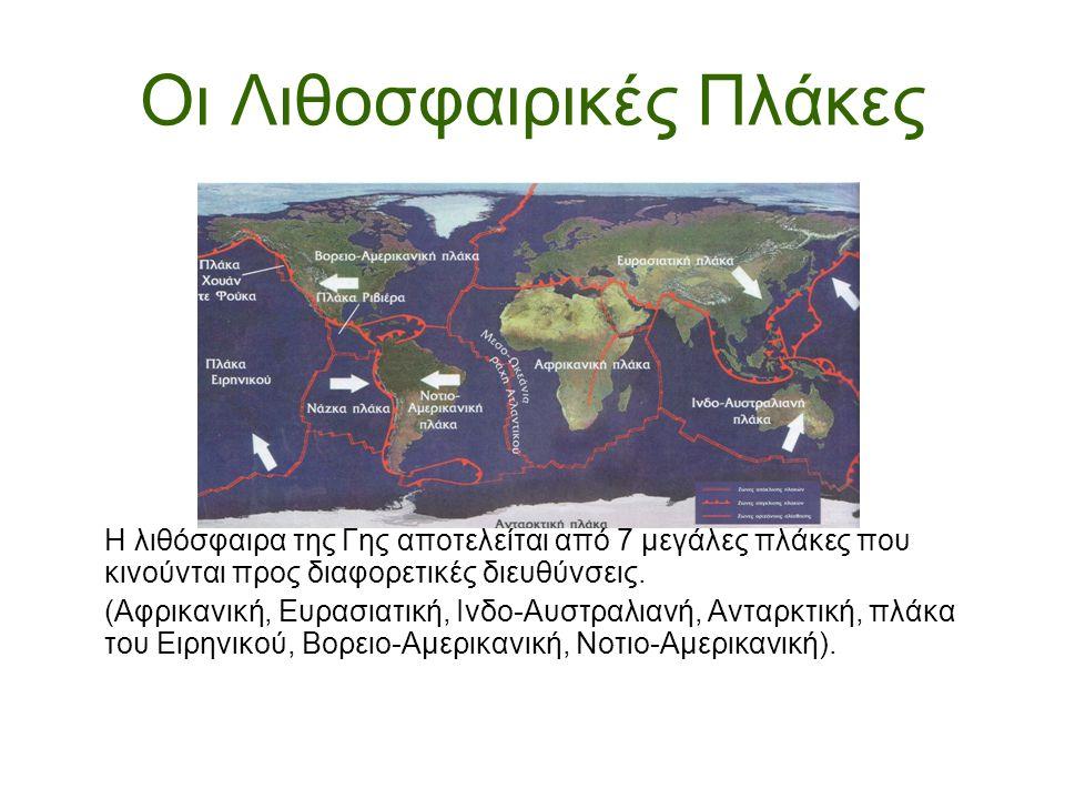 Οι Λιθοσφαιρικές Πλάκες Η λιθόσφαιρα της Γης αποτελείται από 7 μεγάλες πλάκες που κινούνται προς διαφορετικές διευθύνσεις. (Αφρικανική, Ευρασιατική, Ι