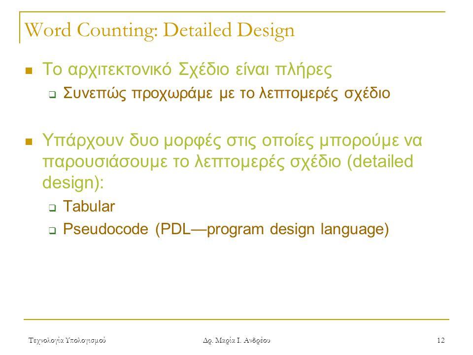 Τεχνολογία Υπολογισμού Δρ. Μαρία Ι. Ανδρέου 12 Word Counting: Detailed Design  Το αρχιτεκτονικό Σχέδιο είναι πλήρες  Συνεπώς προχωράμε με το λεπτομε