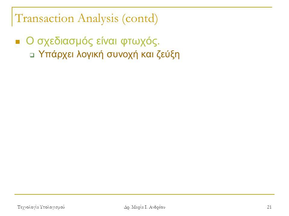 Τεχνολογία Υπολογισμού Δρ. Μαρία Ι. Ανδρέου 21 Transaction Analysis (contd)  Ο σχεδιασμός είναι φτωχός.  Υπάρχει λογική συνοχή και ζεύξη