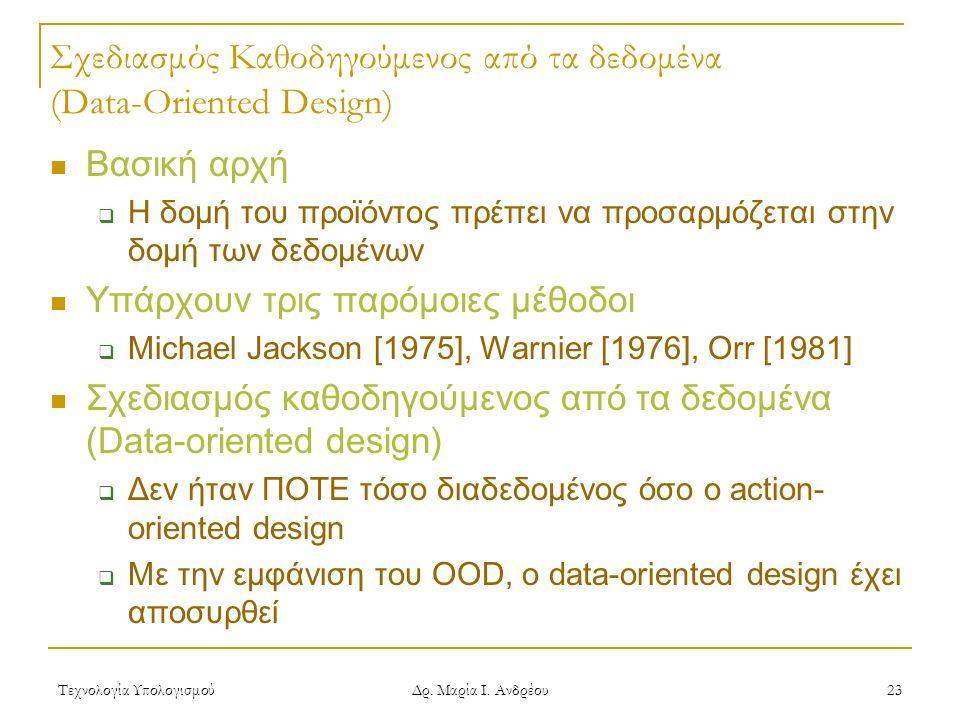Τεχνολογία Υπολογισμού Δρ. Μαρία Ι. Ανδρέου 23 Σχεδιασμός Καθοδηγούμενος από τα δεδομένα (Data-Oriented Design)  Βασική αρχή  Η δομή του προϊόντος π