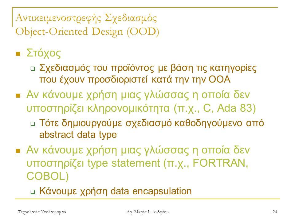 Τεχνολογία Υπολογισμού Δρ. Μαρία Ι. Ανδρέου 24 Αντικειμενοστρεφής Σχεδιασμός Object-Oriented Design (OOD)  Στόχος  Σχεδιασμός του προϊόντος με βάση