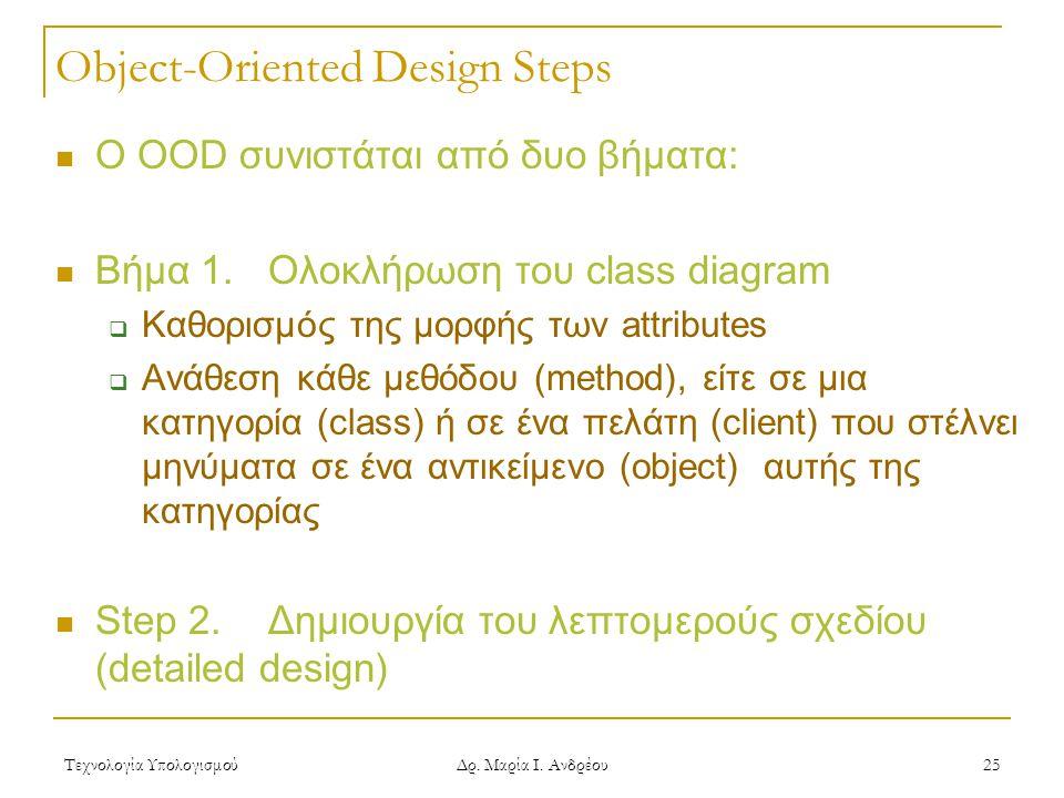 Τεχνολογία Υπολογισμού Δρ. Μαρία Ι. Ανδρέου 25 Object-Oriented Design Steps  Ο OOD συνιστάται από δυο βήματα:  Βήμα 1. Ολοκλήρωση του class diagram