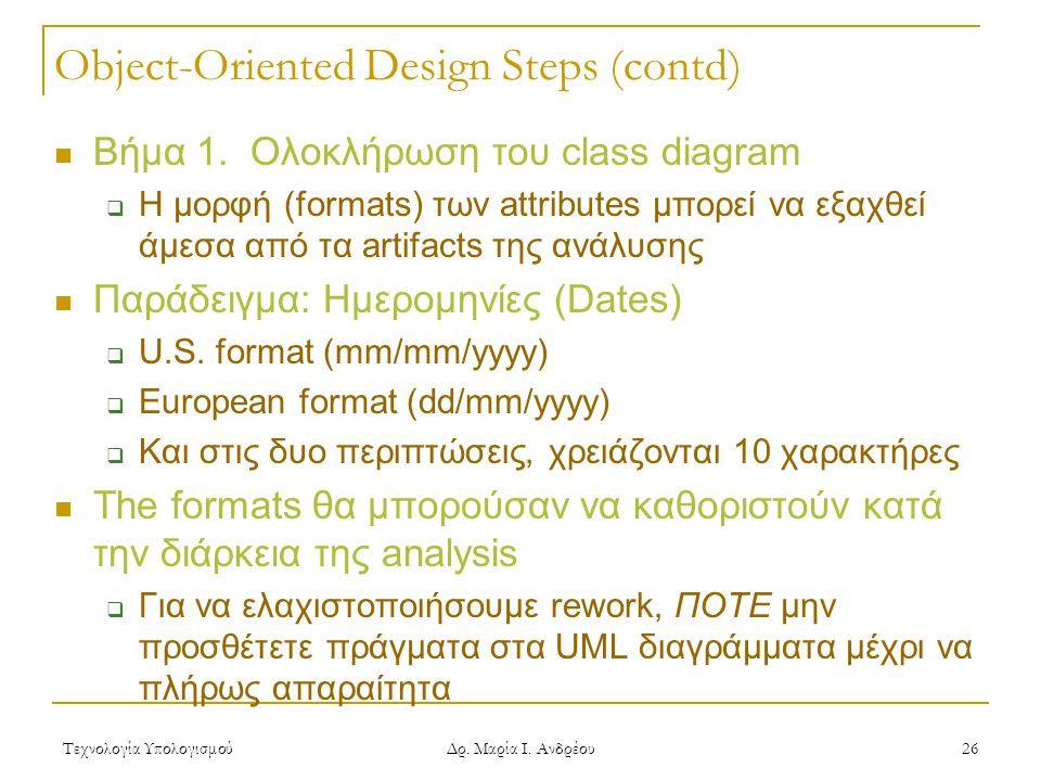 Τεχνολογία Υπολογισμού Δρ. Μαρία Ι. Ανδρέου 26 Object-Oriented Design Steps (contd)  Βήμα 1. Ολοκλήρωση του class diagram  Η μορφή (formats) των att