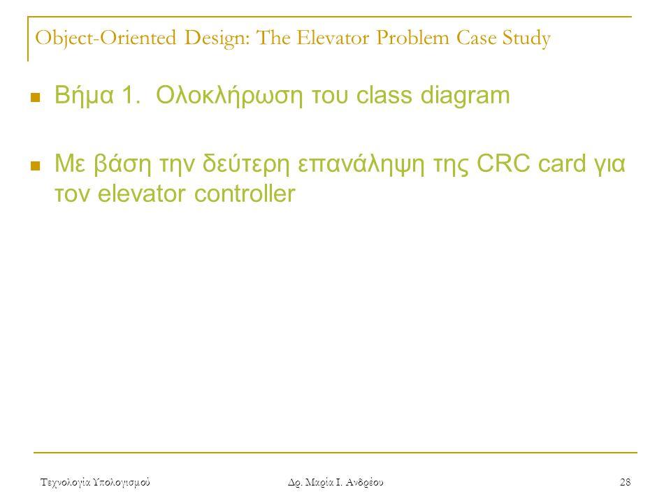 Τεχνολογία Υπολογισμού Δρ. Μαρία Ι. Ανδρέου 28 Object-Oriented Design: The Elevator Problem Case Study  Βήμα 1. Ολοκλήρωση του class diagram  Με βάσ
