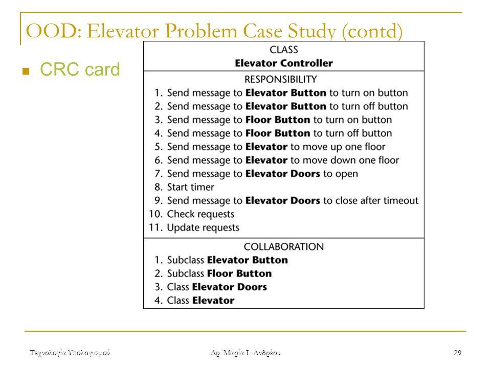 Τεχνολογία Υπολογισμού Δρ. Μαρία Ι. Ανδρέου 29 OOD: Elevator Problem Case Study (contd)  CRC card