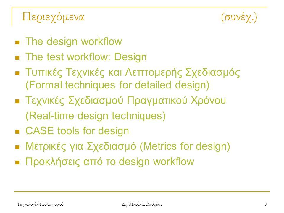 Τεχνολογία Υπολογισμού Δρ. Μαρία Ι. Ανδρέου 3 Περιεχόμενα (συνέχ.)  The design workflow  The test workflow: Design  Τυπικές Τεχνικές και Λεπτομερής