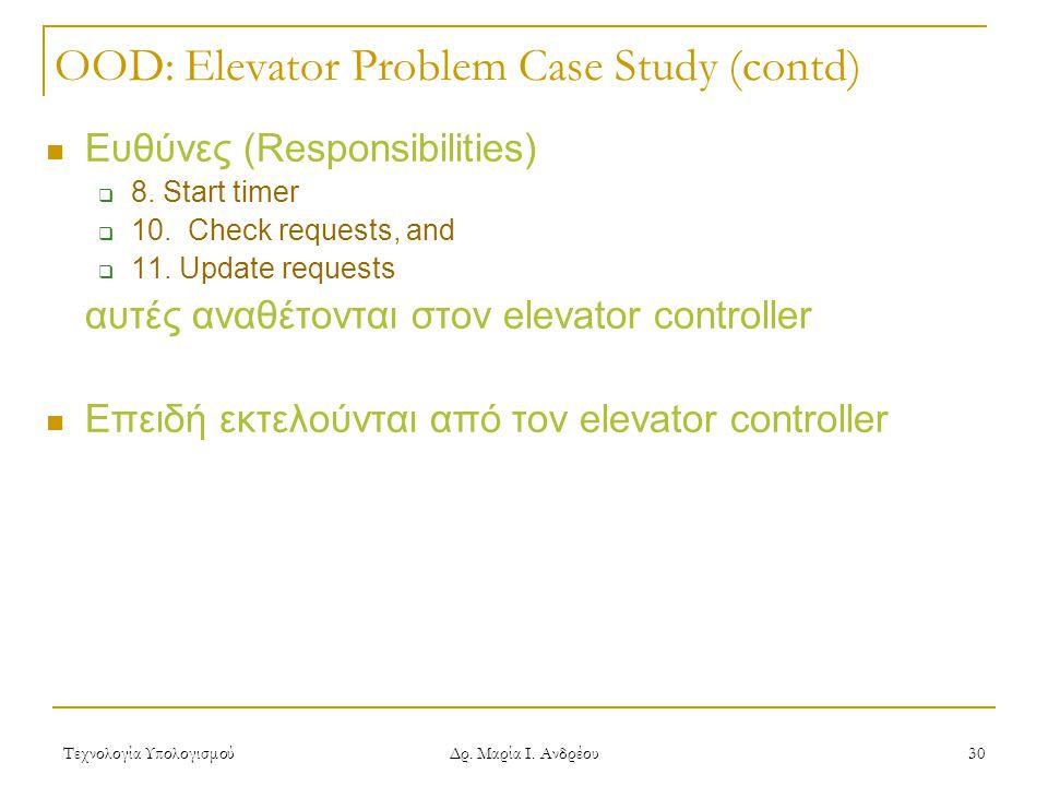 Τεχνολογία Υπολογισμού Δρ. Μαρία Ι. Ανδρέου 30 OOD: Elevator Problem Case Study (contd)  Ευθύνες (Responsibilities)  8. Start timer  10. Check requ