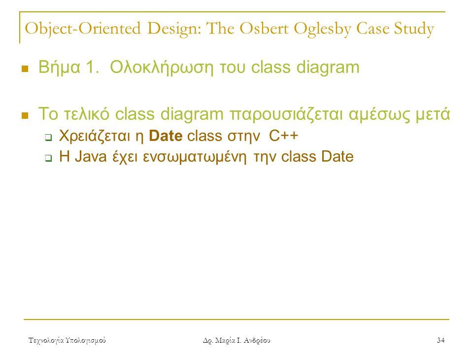 Τεχνολογία Υπολογισμού Δρ. Μαρία Ι. Ανδρέου 34 Object-Oriented Design: The Osbert Oglesby Case Study  Βήμα 1. Ολοκλήρωση του class diagram  Το τελικ