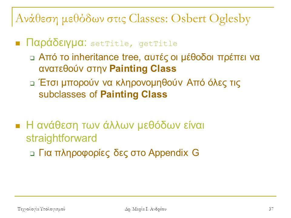 Τεχνολογία Υπολογισμού Δρ. Μαρία Ι. Ανδρέου 37 Ανάθεση μεθόδων στις Classes: Osbert Oglesby  Παράδειγμα: setTitle, getTitle  Από το inheritance tree