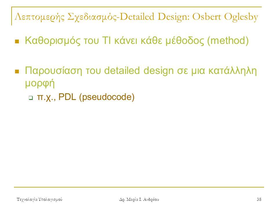 Τεχνολογία Υπολογισμού Δρ. Μαρία Ι. Ανδρέου 38 Λεπτομερής Σχεδιασμός-Detailed Design: Osbert Oglesby  Καθορισμός του ΤΙ κάνει κάθε μέθοδος (method) 