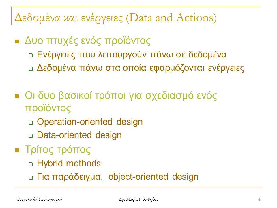 Τεχνολογία Υπολογισμού Δρ. Μαρία Ι. Ανδρέου 4 Δεδομένα και ενέργειες (Data and Actions)  Δυο πτυχές ενός προϊόντος  Ενέργειες που λειτουργούν πάνω σ