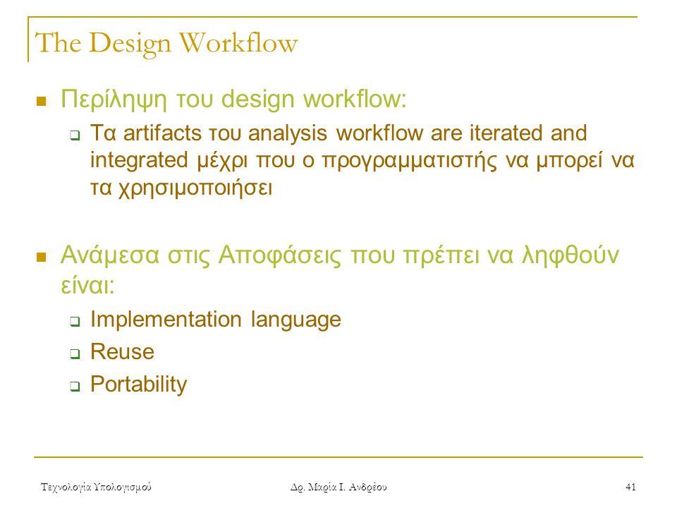 Τεχνολογία Υπολογισμού Δρ. Μαρία Ι. Ανδρέου 41 The Design Workflow  Περίληψη του design workflow:  Τα artifacts του analysis workflow are iterated a