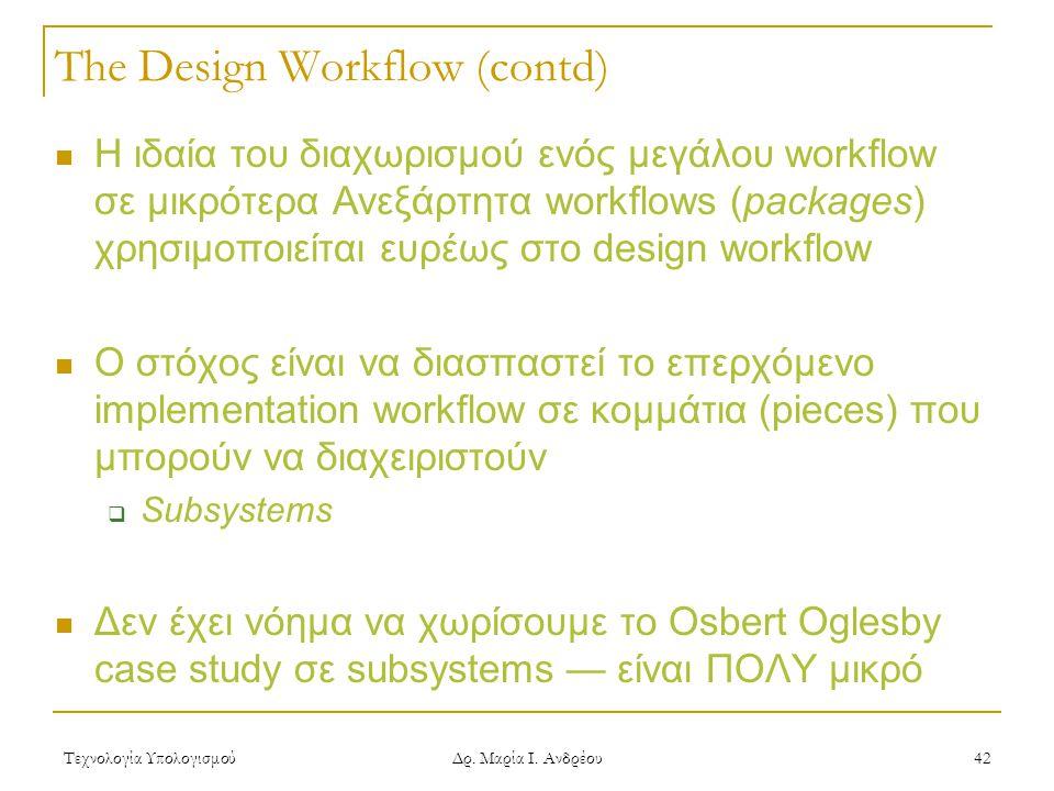 Τεχνολογία Υπολογισμού Δρ. Μαρία Ι. Ανδρέου 42 The Design Workflow (contd)  Η ιδαία του διαχωρισμού ενός μεγάλου workflow σε μικρότερα Ανεξάρτητα wor