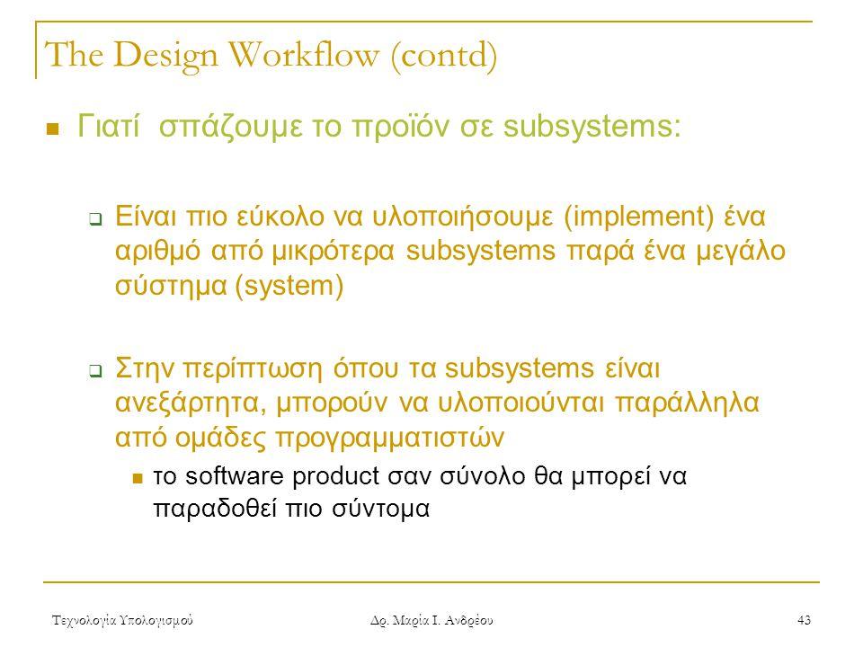 Τεχνολογία Υπολογισμού Δρ. Μαρία Ι. Ανδρέου 43 The Design Workflow (contd)  Γιατί σπάζουμε το προϊόν σε subsystems:  Είναι πιο εύκολο να υλοποιήσουμ