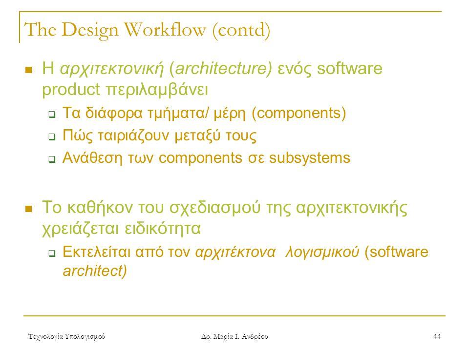 Τεχνολογία Υπολογισμού Δρ. Μαρία Ι. Ανδρέου 44 The Design Workflow (contd)  Η αρχιτεκτονική (architecture) ενός software product περιλαμβάνει  Τα δι