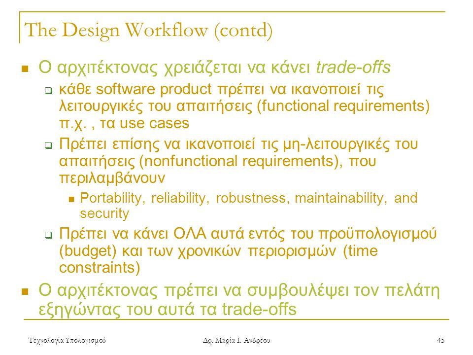 Τεχνολογία Υπολογισμού Δρ. Μαρία Ι. Ανδρέου 45 The Design Workflow (contd)  Ο αρχιτέκτονας χρειάζεται να κάνει trade-offs  κάθε software product πρέ