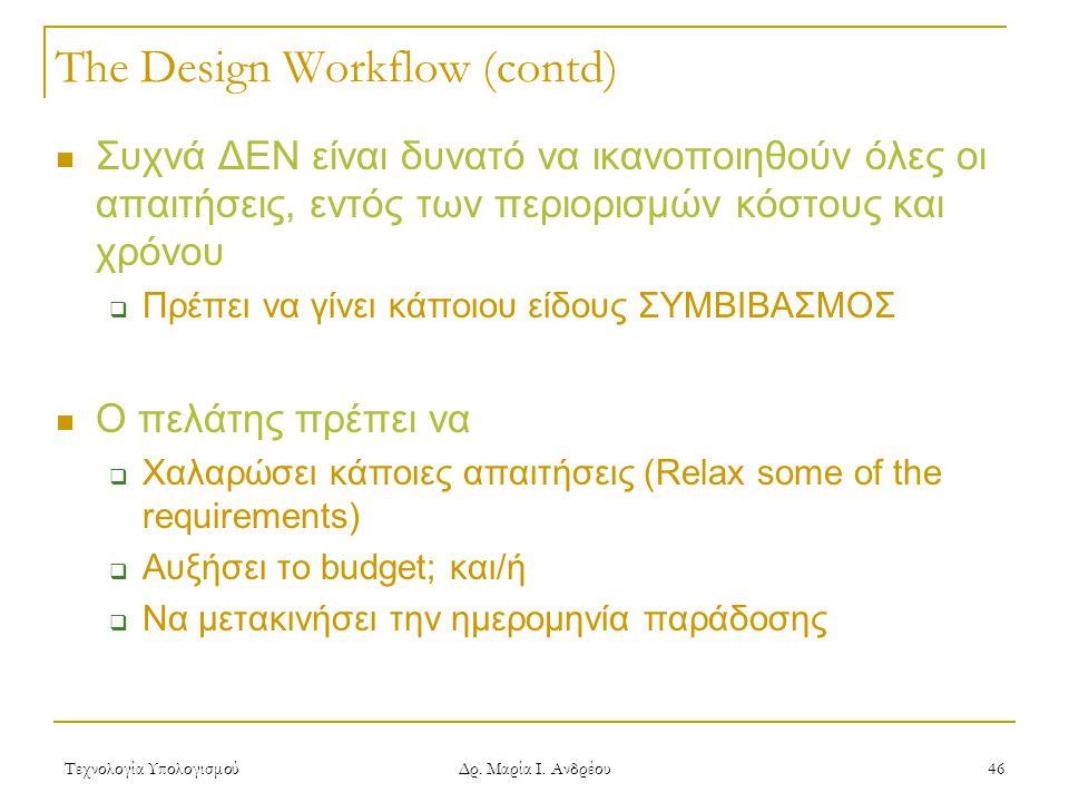Τεχνολογία Υπολογισμού Δρ. Μαρία Ι. Ανδρέου 46 The Design Workflow (contd)  Συχνά ΔΕΝ είναι δυνατό να ικανοποιηθούν όλες οι απαιτήσεις, εντός των περ
