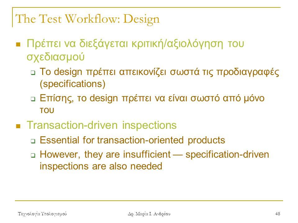 Τεχνολογία Υπολογισμού Δρ. Μαρία Ι. Ανδρέου 48 The Test Workflow: Design  Πρέπει να διεξάγεται κριτική/αξιολόγηση του σχεδιασμού  Το design πρέπει α