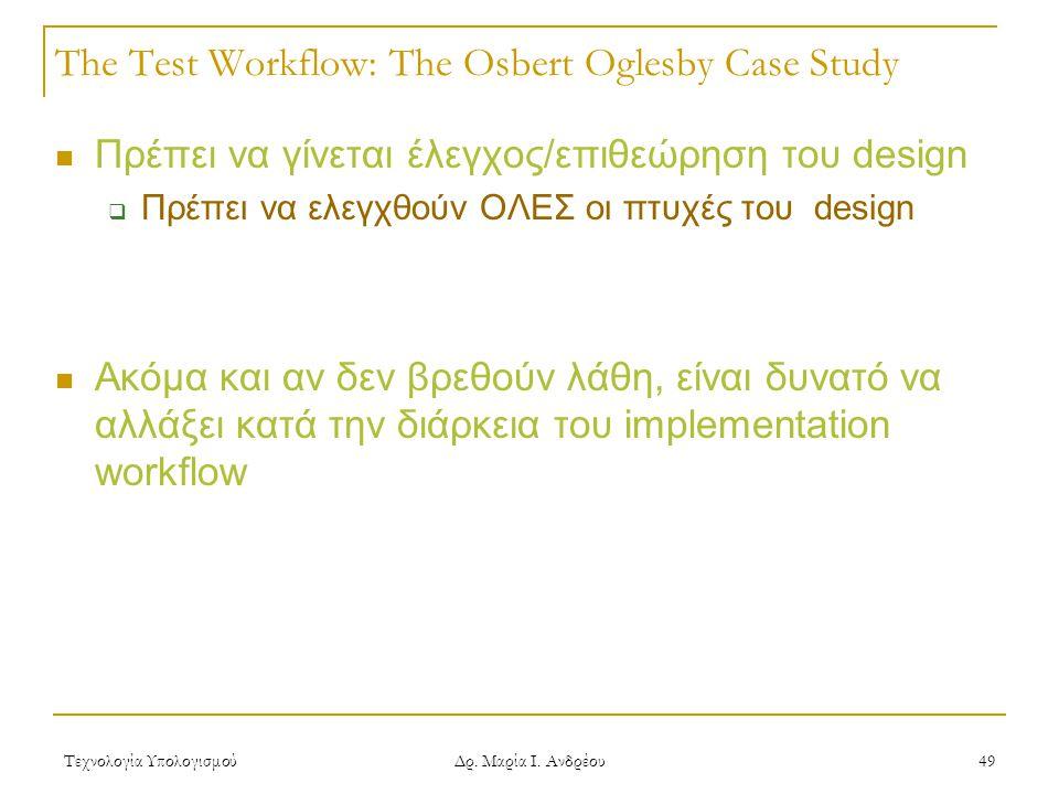 Τεχνολογία Υπολογισμού Δρ. Μαρία Ι. Ανδρέου 49 The Test Workflow: The Osbert Oglesby Case Study  Πρέπει να γίνεται έλεγχος/επιθεώρηση του design  Πρ