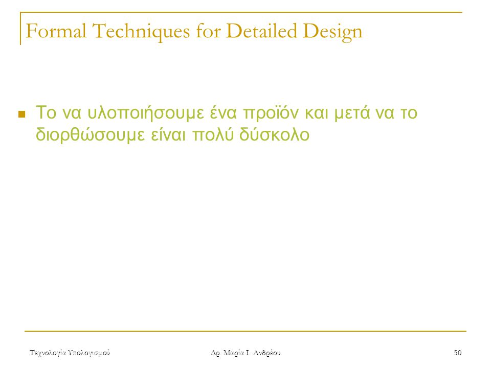 Τεχνολογία Υπολογισμού Δρ. Μαρία Ι. Ανδρέου 50 Formal Techniques for Detailed Design  Το να υλοποιήσουμε ένα προϊόν και μετά να το διορθώσουμε είναι