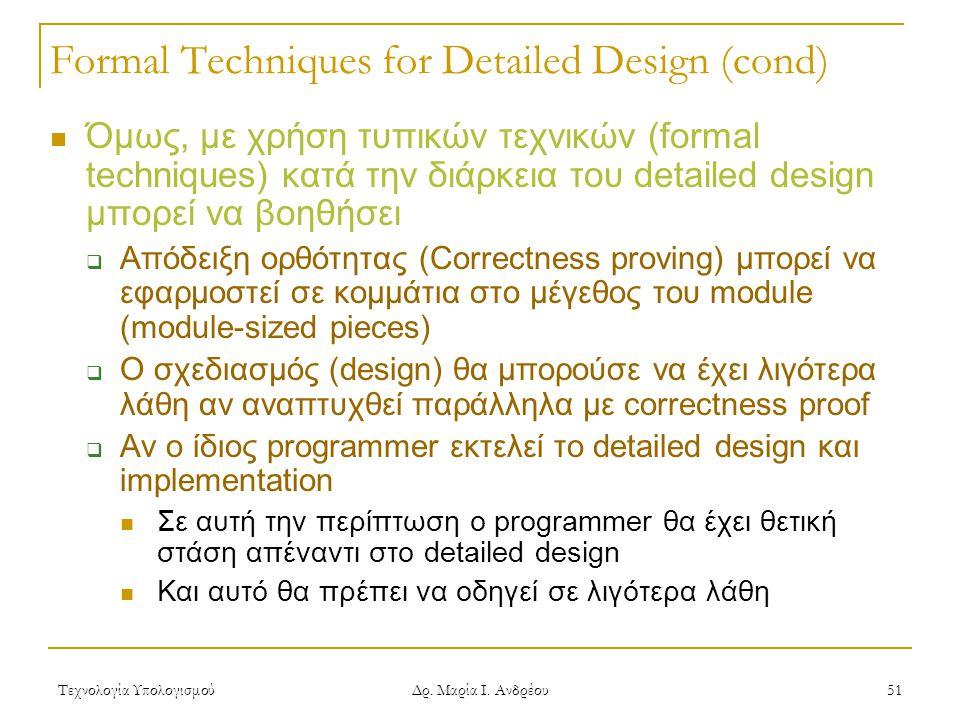 Τεχνολογία Υπολογισμού Δρ. Μαρία Ι. Ανδρέου 51 Formal Techniques for Detailed Design (cond)  Όμως, με χρήση τυπικών τεχνικών (formal techniques) κατά